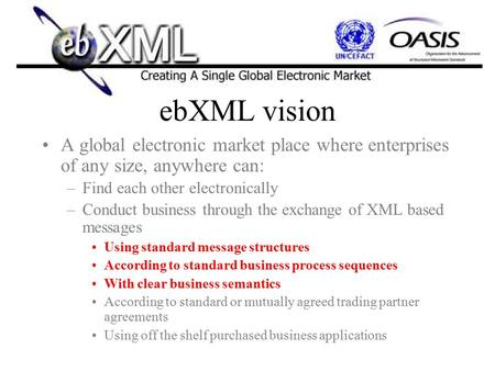 EbXML vision A global electronic market place where enterprises of any size, anywhere can: –Find each other electronically –Conduct business through the.