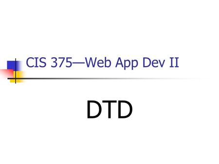 CIS 375—Web App Dev II DTD. 2 Introduction to DTD DTD stands for ______________________. The purpose of a DTD is to define the legal building blocks of.