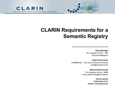 CLARIN Requirements for a Semantic Registry Daan Broeder The Language Archive – MPI Ineke Schuurman CLARIN-NL/VL – KU Leuven & Utrecht.