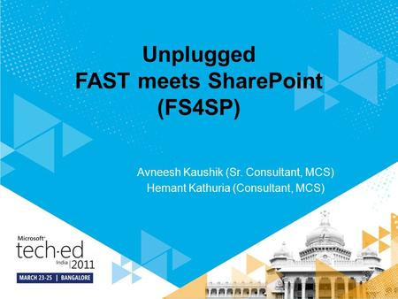 Unplugged FAST meets SharePoint (FS4SP) Avneesh Kaushik (Sr. Consultant, MCS) Hemant Kathuria (Consultant, MCS)
