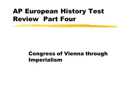 AP European History Test Review Part Four Congress <strong>of</strong> Vienna through Imperialism.