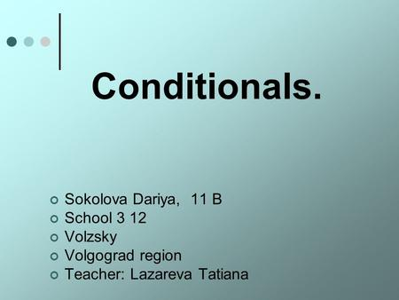 Conditionals. Sokolova Dariya, 11 B School 3 12 Volzsky Volgograd region Teacher: Lazareva Tatiana.