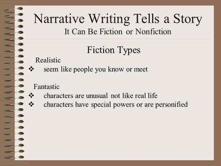 Narrative Writing Tells a Story It Can Be Fiction or Nonfiction Fiction Types Realistic  seem like people you know or meet Fantastic  characters are.