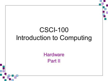 CSCI-100 Introduction to Computing Hardware Part II.