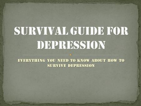 Everything you need to know about how to survive depression.
