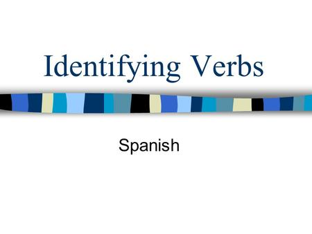 Identifying Verbs Spanish. Spanish Verbs Welcome to Spanish 1010! I hope you enjoy your time in class. This introductory presentation will review two.