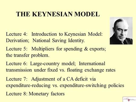 THE KEYNESIAN MODEL Lecture 4: Introduction to Keynesian Model: Derivation; National Saving Identity. Lecture 5: Multipliers for spending & exports; the.