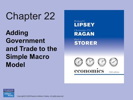Copyright © 2008 Pearson Addison-Wesley. All rights reserved. Chapter 22 Adding Government and Trade to the Simple Macro Model.