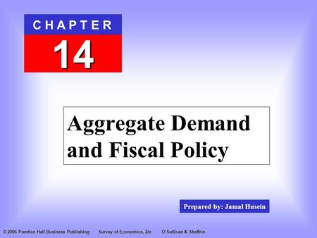 Prepared by: Jamal Husein C H A P T E R 14 © 2006 Prentice Hall Business PublishingSurvey of Economics, 2/eO'Sullivan & Sheffrin Aggregate Demand and Fiscal.