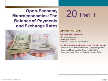 1 of 34 © 2014 Pearson Education, Inc. CHAPTER OUTLINE 20 Part 1 Open-Economy Macroeconomics: The Balance of Payments and Exchange Rates The Balance of.