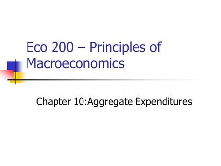 Eco 200 – Principles of Macroeconomics Chapter 10:Aggregate Expenditures.