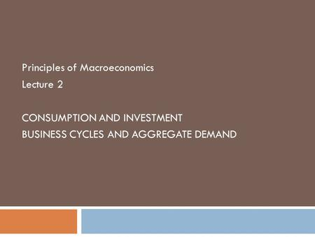 Principles of Macroeconomics Lecture 2 CONSUMPTION AND INVESTMENT BUSINESS CYCLES AND AGGREGATE DEMAND.