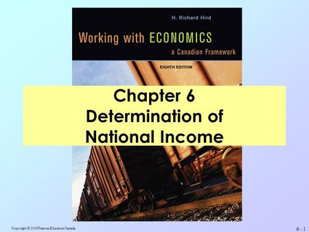 Copyright © 2008 Pearson Education Canada 6 - 1 Chapter 6 Determination of National Income.