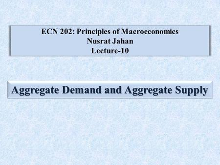ECN 202: Principles of Macroeconomics Nusrat Jahan Lecture-10 Aggregate Demand and Aggregate Supply.