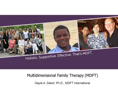 Multidimensional Family Therapy (MDFT) Gayle A. Dakof, Ph.D., MDFT International.