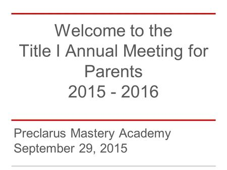Welcome to the Title I Annual Meeting for Parents 2015 - 2016 Preclarus Mastery Academy September 29, 2015.