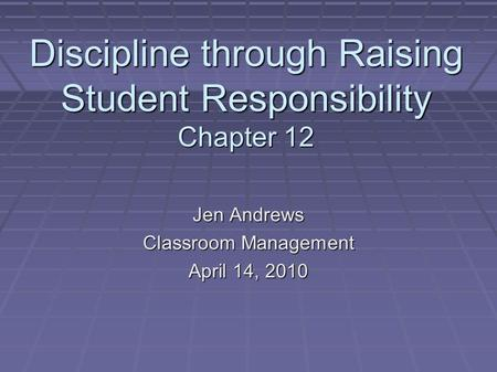 Discipline through Raising Student Responsibility Chapter 12 Jen Andrews Classroom Management April 14, 2010.