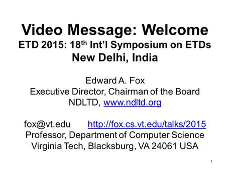 1 Video Message: Welcome ETD 2015: 18 th Int'l Symposium on ETDs New Delhi, India Edward A. Fox Executive Director, Chairman of the Board NDLTD, www.ndltd.org.