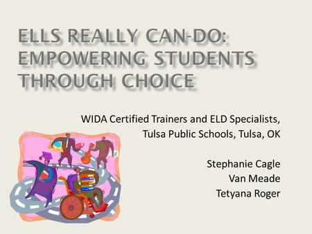 WIDA Certified Trainers and ELD Specialists, Tulsa Public Schools, Tulsa, OK Stephanie Cagle Van Meade Tetyana Roger.