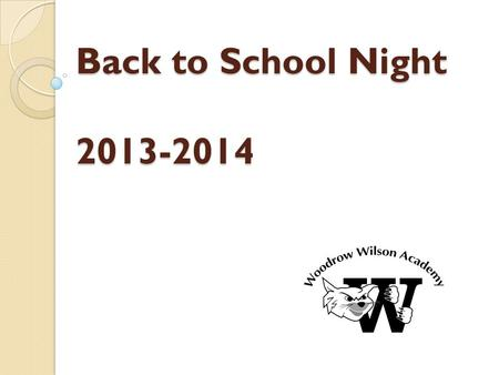 Back to School Night 2013-2014. Woodrow Wilson Academy Elementary School: Nurturing, Exciting and Motivating Children to Learn! Middle School: Empowering.