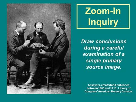 Zoom-In Inquiry Draw conclusions during a careful examination of a single primary source image. Assayers, created and published between 1880 and 1910.