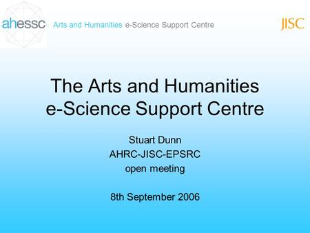 Arts and Humanities e-Science Support Centre The Arts and Humanities e-Science Support Centre Stuart Dunn AHRC-JISC-EPSRC open meeting 8th September 2006.