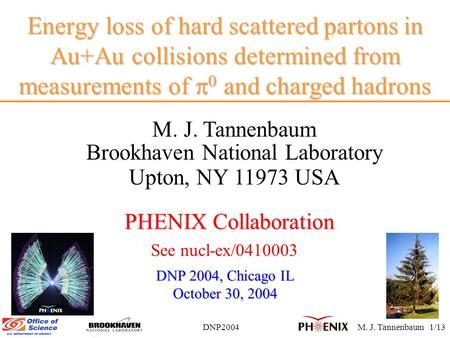DNP2004M. J. Tannenbaum 1/13 Energy loss of hard scattered partons in Au+Au collisions determined from measurements of  0 and charged hadrons M. J. Tannenbaum.