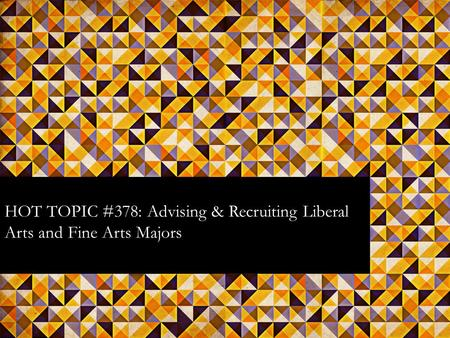 HOT TOPIC #378: Advising & Recruiting Liberal Arts and Fine Arts Majors.