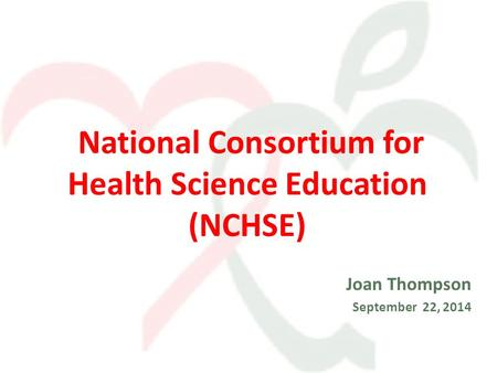 National Consortium for Health Science Education (NCHSE) Joan Thompson September 22, 2014.