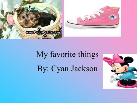 By: Cyan Jackson My favorite things. My favorite animal My favorite animal is a dog I only had 2 dog s in life. I think dogs are playful and cute.