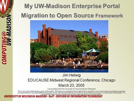 My UW-Madison Enterprise Portal Migration to Open Source Framework Jim Helwig EDUCAUSE Midwest Regional Conference, Chicago March 23, 2005
