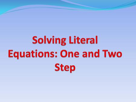 Definitions: One Step Literal Equations Solving a literal Equations requires doing the OPPOSITE operation to both sides to a variable. Unlike equations.