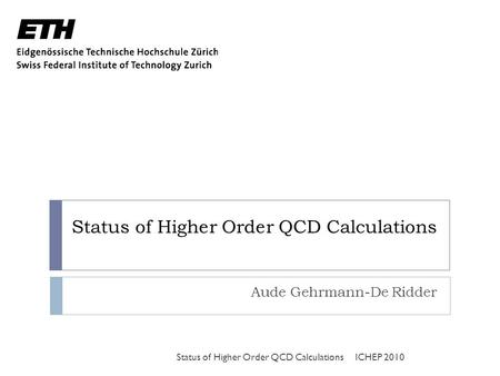 Status of Higher Order QCD Calculations Aude Gehrmann-De Ridder ICHEP 2010Status of Higher Order QCD Calculations.