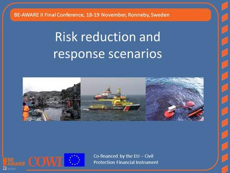Risk reduction and response scenarios BE-AWARE II Final Conference, 18-19 November, Ronneby, Sweden Co-financed by the EU – Civil Protection Financial.