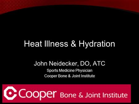 Heat Illness & Hydration John Neidecker, DO, ATC Sports Medicine Physician Cooper Bone & Joint Institute.