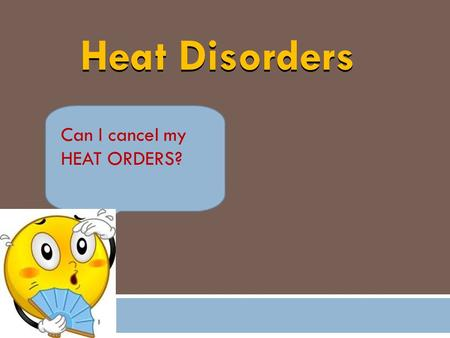 Heat Disorders Can I cancel my HEAT ORDERS?. Headache, dizziness & confusion Loss of appetite & nausea Sweating with pale, clammy skin Temperature – normal.