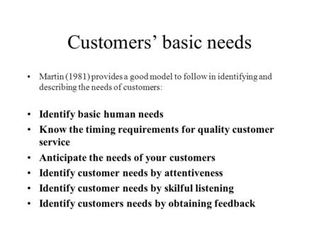 Customers' basic needs Martin (1981) provides a good model to follow in identifying and describing the needs of customers: Identify basic human needs Know.