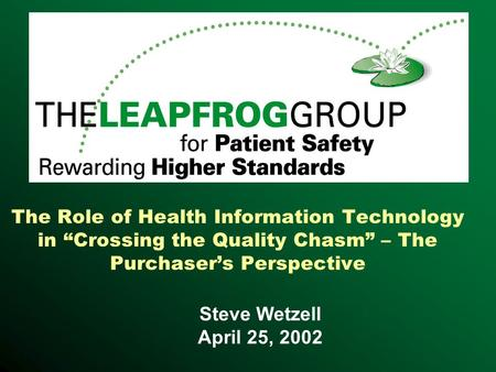 "The Role of Health Information Technology in ""Crossing the Quality Chasm"" – The Purchaser's Perspective Steve Wetzell April 25, 2002."