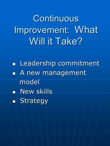 Continuous Improvement: What Will it Take? Leadership commitment Leadership commitment A new management A new management model model New skills New skills.