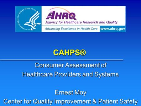 CAHPS® Consumer Assessment of Healthcare Providers and Systems Ernest Moy Center for Quality Improvement & Patient Safety.