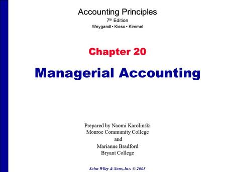 John Wiley & Sons, Inc. © 2005 Chapter 20 Managerial Accounting Accounting Principles 7 th Edition Weygandt Kieso Kimmel Prepared by Naomi Karolinski Monroe.