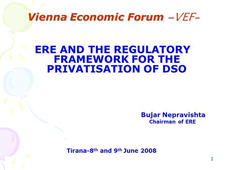 1 Vienna Economic Forum –VEF- ERE AND THE REGULATORY FRAMEWORK FOR THE PRIVATISATION OF DSO Bujar Nepravishta Chairman of ERE Tirana-8 th and 9 th June.