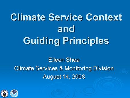 Climate Service Context and Guiding Principles Eileen Shea Climate Services & Monitoring Division August 14, 2008.