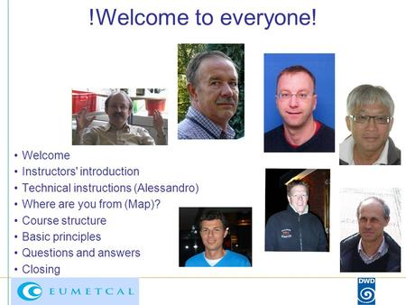 !Welcome to everyone! Welcome Instructors' introduction Technical instructions (Alessandro) Where are you from (Map)? Course structure Basic principles.