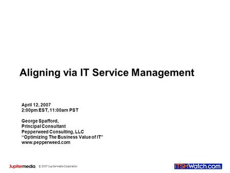 © 2007 Jupitermedia Corporation Aligning via IT Service Management April 12, 2007 2:00pm EST, 11:00am PST George Spafford, Principal Consultant Pepperweed.
