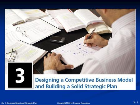 Copyright © 2014 Pearson Education 3 - 1 Ch. 3: Business Model and Strategic Plan.