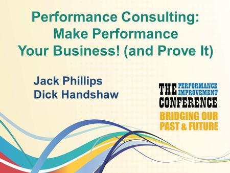 Performance Consulting: Make Performance Your Business! (and Prove It) Jack Phillips Dick Handshaw.