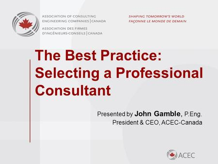 The Best Practice: Selecting a Professional Consultant Presented by John Gamble, P.Eng. President & CEO, ACEC-Canada.