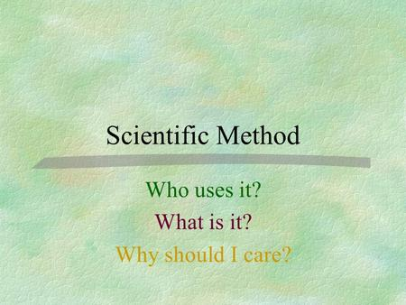 Scientific Method Who uses it? What is it? Why should I care?