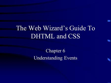 The Web Wizard's Guide To DHTML and CSS Chapter 6 Understanding Events.